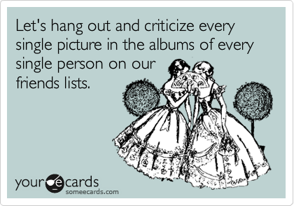 Let's hang out and criticize every single picture in the albums of every single person on our friends lists.