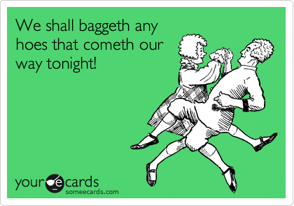 We shall baggeth any hoes that cometh our way tonight!
