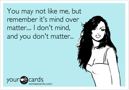 You may not like me, but remember it's mind over matter.... I don't mind, and you don't matter...