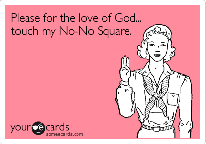 Please for the love of God... touch my No-No Square.