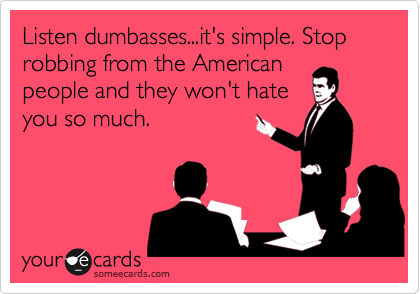 Listen dumbasses...it's simple. Stop robbing from the American people and they won't hate you so much.