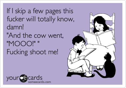 "If I skip a few pages this fucker will totally know, damn!  ""And the cow went, ""MOOO!"" "" Fucking shoot me!"