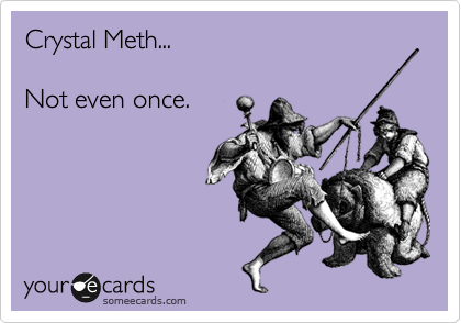 Crystal Meth...  Not even once.