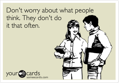 Don't worry about what people think. They don't do it that often.