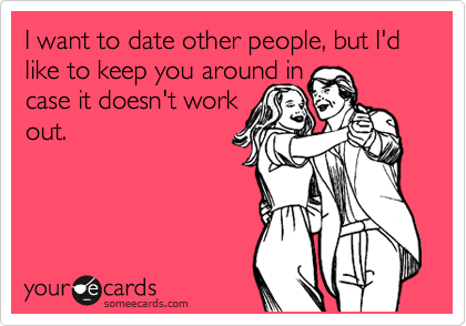 I want to date other people, but I'd like to keep you around in  case it doesn't work  out.