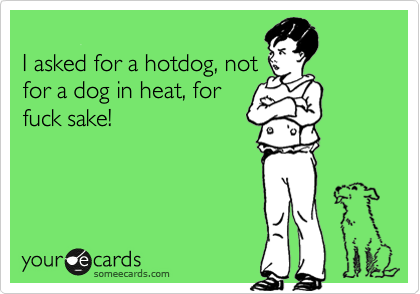 I asked for a hotdog, not for a dog in heat, for fuck sake!