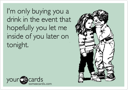 I'm only buying you a drink in the event that hopefully you let me inside of you later on tonight.
