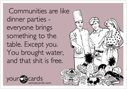 Communities are like dinner parties - everyone brings something to the table. Except you. You brought water, and that shit is free.
