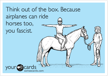Think out of the box. Because airplanes can ride horses too,  you fascist.