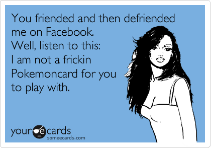 You friended and then defriended me on Facebook. Well, listen to this:  I am not a frickin Pokemoncard for you to play with.
