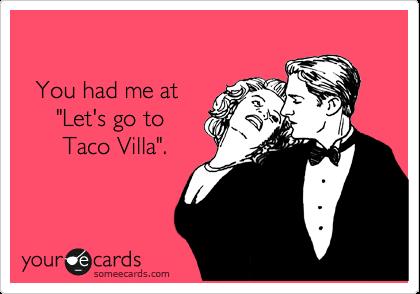 """You had me at      """"Let's go to        Taco Villa""""."""