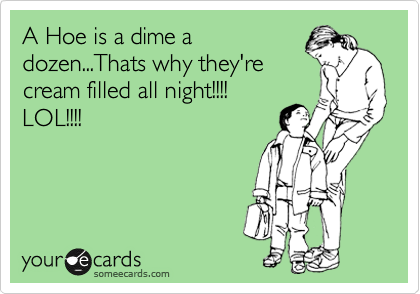 A Hoe is a dime a dozen...Thats why they're cream filled all night!!!! LOL!!!!