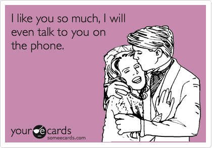 I like you so much, I will even talk to you on the phone.