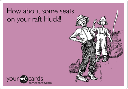How about some seats on your raft Huck!!
