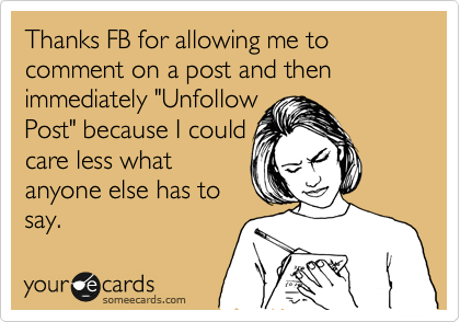 """Thanks FB for allowing me to comment on a post and then immediately """"Unfollow Post"""" because I could care less what anyone else has to say."""