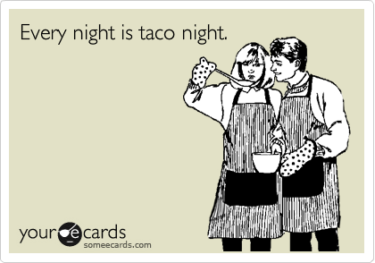 Every night is taco night.