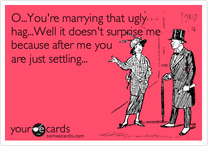 O...You're marrying that ugly hag...Well it doesn't surprise me because after me you  are just settling...