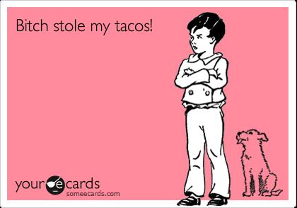 Bitch stole my tacos!