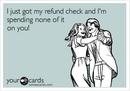 I just got my refund check and I'm spending none of it on you!