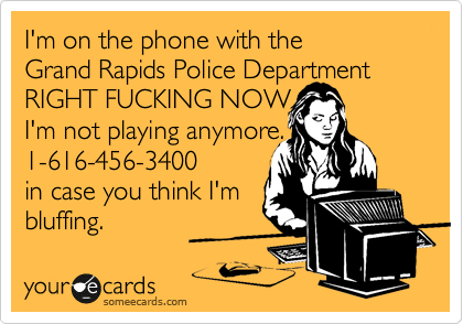 I'm on the phone with the  Grand Rapids Police Department RIGHT FUCKING NOW I'm not playing anymore. 1-616-456-3400 in case you think I'm bluffing.