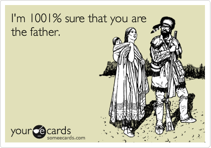 I'm 1001% sure that you are the father.