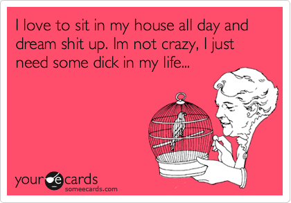 I love to sit in my house all day and dream shit up. Im not crazy, I just need some dick in my life...