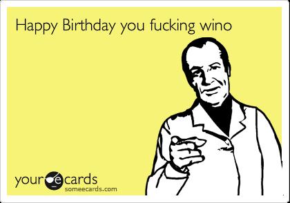Happy Birthday you fucking wino
