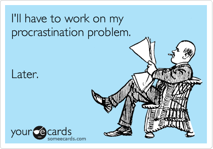 I'll have to work on my procrastination problem.     Later.