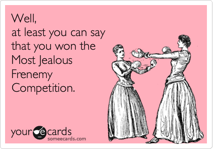 Well,  at least you can say  that you won the  Most Jealous Frenemy Competition.