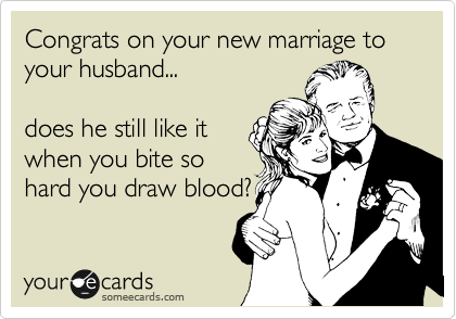Congrats on your new marriage to your husband...  does he still like it when you bite so hard you draw blood?