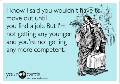 I know I said you wouldn't have to move out until you find a job. But I'm not getting any younger, and you're not getting any more competent.