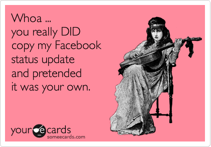 Whoa ...  you really DID copy my Facebook status update  and pretended it was your own.