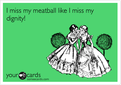 I miss my meatball like I miss my dignity!