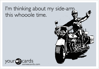 I'm thinking about my side-arm  this whooole time.