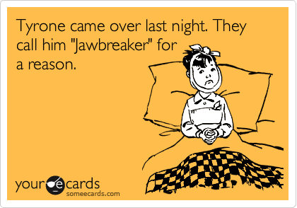 "Tyrone came over last night. They call him ""Jawbreaker"" for a reason."