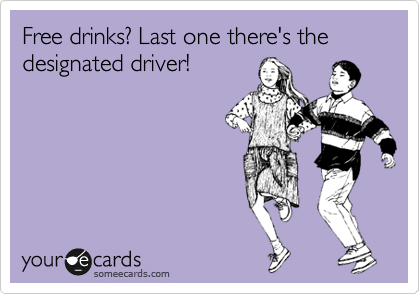 Free drinks? Last one there's the designated driver!