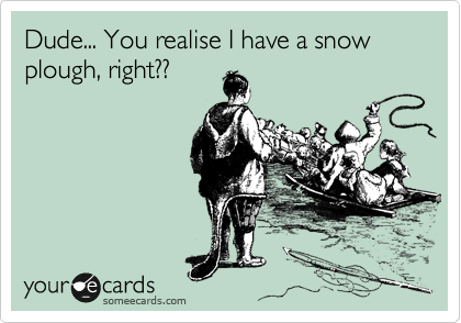 Dude... You realise I have a snow plough, right??