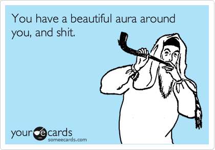 You have a beautiful aura around you, and shit.