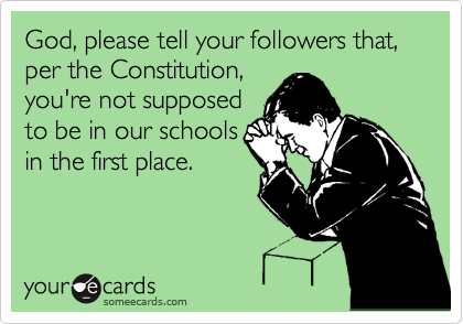 God, please tell your followers that, per the Constitution, you're not supposed to be in our schools in the first place.