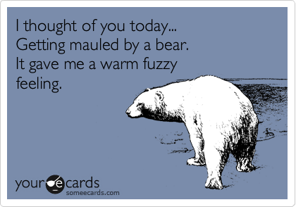 I thought of you today... Getting mauled by a bear.  It gave me a warm fuzzy feeling.