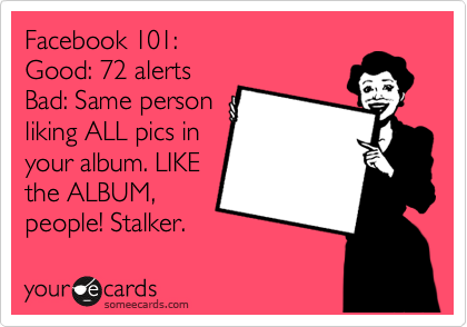 Facebook 101: Good: 72 alerts Bad: Same person liking ALL pics in your album. LIKE the ALBUM, people! Stalker.