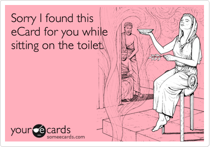Sorry I found this eCard for you while sitting on the toilet.