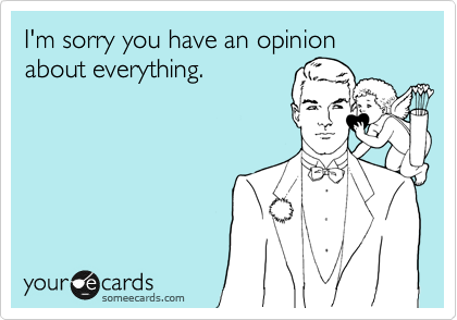 I'm sorry you have an opinion about everything.