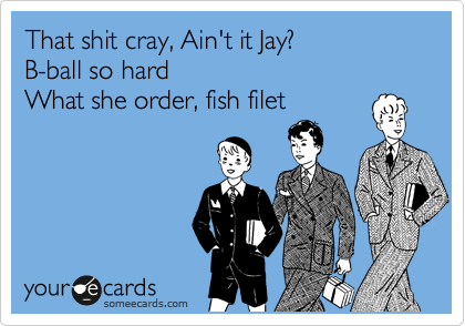 That shit cray, Ain't it Jay? B-ball so hard What she order, fish filet