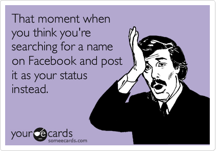 That moment when you think you're searching for a name on Facebook and post it as your status instead.