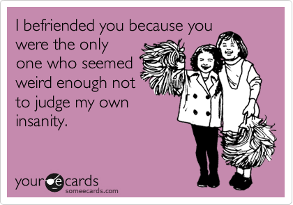 I befriended you because you were the only one who seemed weird enough not to judge my own insanity.