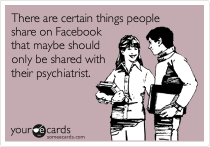 There are certain things people share on Facebook that maybe should only be shared with their psychiatrist.