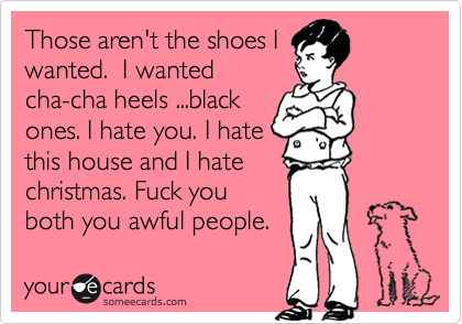 Those aren't the shoes I wanted.  I wanted cha-cha heels ...black ones. I hate you. I hate this house and I hate christmas. Fuck you both you awful people.