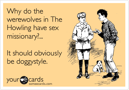 Why do the werewolves in The Howling have sex missionary?...  It should obviously be doggystyle.
