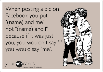 """When posting a pic on Facebook you put """"%28name%29 and me"""" not """"%28name%29 and I"""" because if it was just you, you wouldn't say """"I"""" you would say """"me""""."""